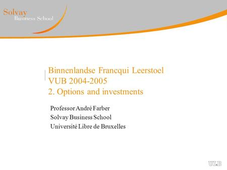 Binnenlandse Francqui Leerstoel VUB 2004-2005 2. Options and investments Professor André Farber Solvay Business School Université Libre de Bruxelles.