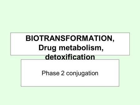 BIOTRANSFORMATION, Drug metabolism, detoxification