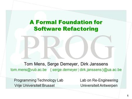 1 A Formal Foundation for Software Refactoring Tom Mens, Serge Demeyer, Dirk Janssens serge.demeyer | dirk.janssens Programming.