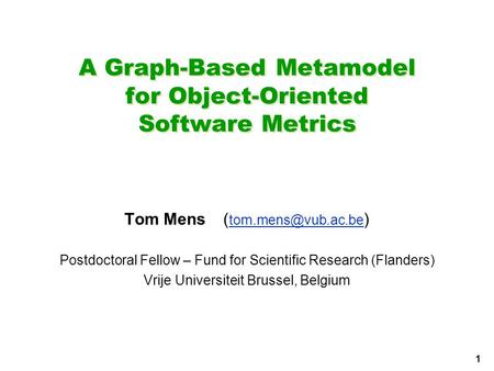 1 A Graph-Based Metamodel for Object-Oriented Software Metrics Tom Mens( ) Postdoctoral Fellow – Fund for Scientific.
