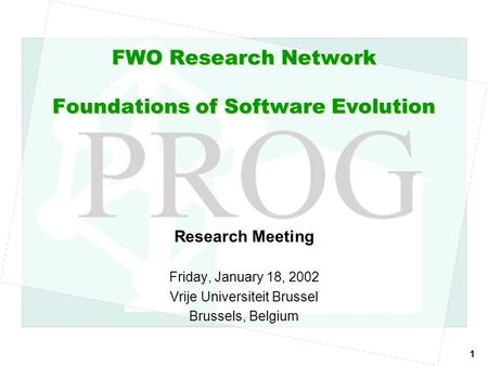 1 FWO Research Network Foundations of Software Evolution Research Meeting Friday, January 18, 2002 Vrije Universiteit Brussel Brussels, Belgium.