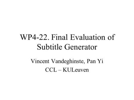 WP4-22. Final Evaluation of Subtitle Generator Vincent Vandeghinste, Pan Yi CCL – KULeuven.