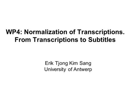 WP4: Normalization of Transcriptions. From Transcriptions to Subtitles Erik Tjong Kim Sang University of Antwerp.
