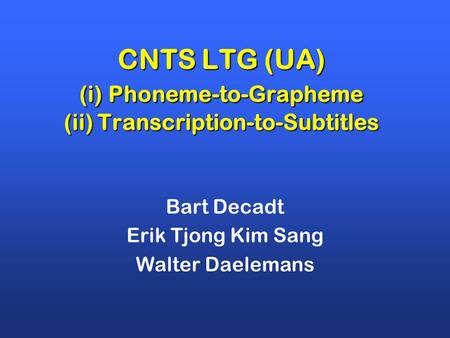 CNTS LTG (UA) (i) Phoneme-to-Grapheme (ii) Transcription-to-Subtitles Bart Decadt Erik Tjong Kim Sang Walter Daelemans.