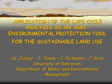 APPLICATION OF THE LYFE CYCLE ANALYSIS AS AN AGRI- ENVIRONMENTAL PROTECTION TOOL FOR THE SUSTAINABLE LAND USE Cs. Juhász - J. Tamás – I. Pechmann - P.