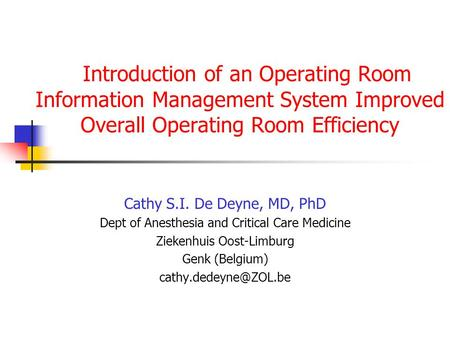 Introduction of an Operating Room Information Management System Improved Overall Operating Room Efficiency Cathy S.I. De Deyne, MD, PhD Dept of Anesthesia.