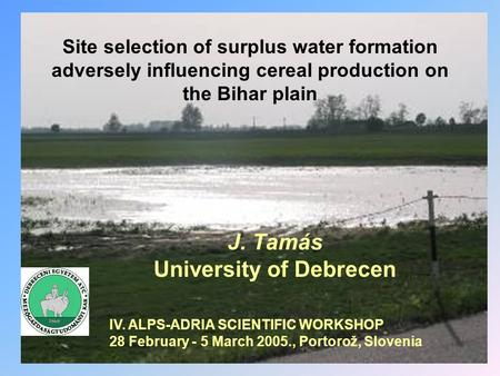 Site selection of surplus water formation adversely influencing cereal production on the Bihar plain J. Tamás University of Debrecen IV. ALPS-ADRIA SCIENTIFIC.
