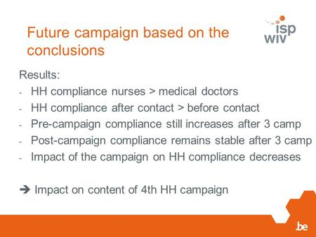 Future campaign based on the conclusions Results: - HH compliance nurses > medical doctors - HH compliance after contact > before contact - Pre-campaign.