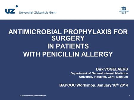 © 2008 Universitair Ziekenhuis Gent1 ANTIMICROBIAL PROPHYLAXIS FOR SURGERY IN PATIENTS WITH PENICILLIN ALLERGY Dirk VOGELAERS Department of General Internal.