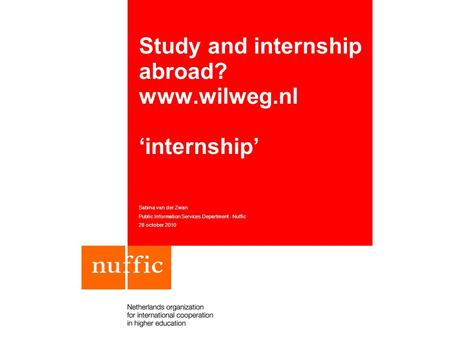 Study and internship abroad? www.wilweg.nl 'internship' Sabina van der Zwan Public Information Services Department - Nuffic 28 october 2010.