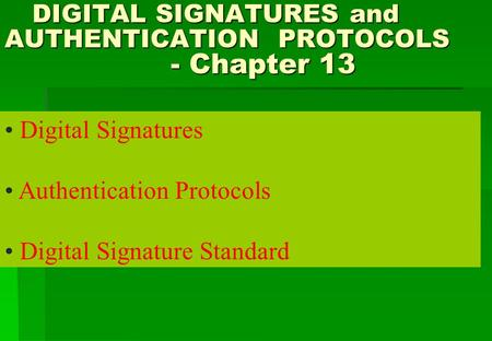 DIGITAL SIGNATURES and AUTHENTICATION PROTOCOLS - Chapter 13 DIGITAL SIGNATURES and AUTHENTICATION PROTOCOLS - Chapter 13 Digital Signatures Authentication.
