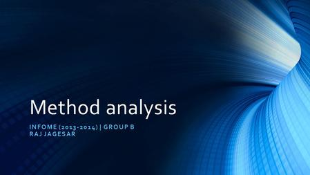 Method analysis INFOME (2013-2014) | GROUP B RAJ JAGESAR.