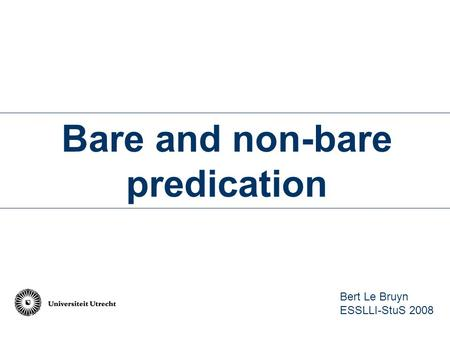 Bare and non-bare predication Bert Le Bruyn ESSLLI-StuS 2008.