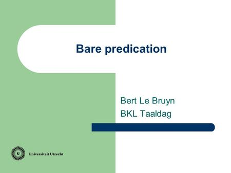 Bare predication Bert Le Bruyn BKL Taaldag. Topic I am linguist.a.
