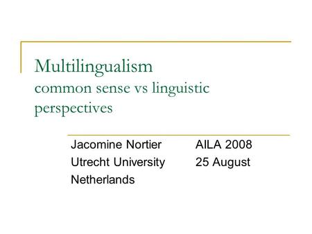 Multilingualism common sense vs linguistic perspectives Jacomine NortierAILA 2008 Utrecht University25 August Netherlands.