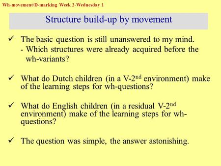 The basic question is still unanswered to my mind. - Which structures were already acquired before the wh-variants? What do Dutch children (in a V-2 nd.