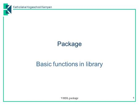 Katholieke Hogeschool Kempen VHDL package 1 Package Basic functions in library.
