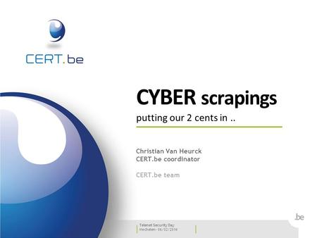 Mechelen - 06/02/2014 Telenet Security Day CYBER scrapings putting our 2 cents in.. Christian Van Heurck CERT.be coordinator CERT.be team.