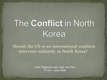 Should the US or an international coalition intervene militarily in North Korea? Daan Rijpkema and Jaap van Kins TTO4 – June 2009.