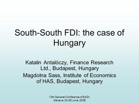 12th General Conference of EADI, Geneva, 24-28 June, 2008 South-South FDI: the case of Hungary Katalin Antalóczy, Finance Research Ltd., Budapest, Hungary.