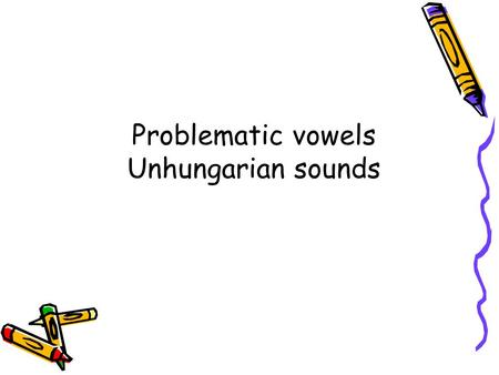 Problematic vowels Unhungarian sounds. A E I O U  Tv2JN8A8rs&list=PLFAE1A3688C7D 0680http://www.youtube.com/watch?v=D.
