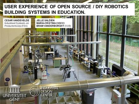 USER EXPERIENCE OF OPEN SOURCE / DIY ROBOTICS BUILDING SYSTEMS IN EDUCATION. CESAR VANDEVELDE Industrieel Systeem- en Productontwerp (FEA) JELLE SALDIEN.
