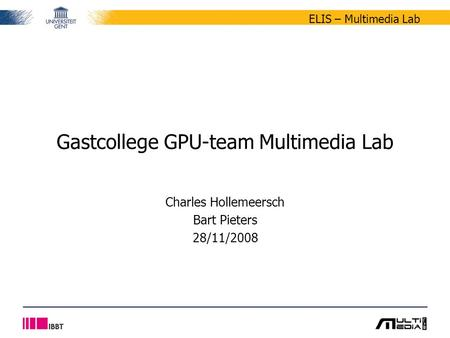 ELIS – Multimedia Lab Charles Hollemeersch Bart Pieters 28/11/2008 Gastcollege GPU-team Multimedia Lab.