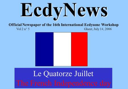 EcdyNews Official Newspaper of the 16th International Ecdysone Workshop Vol 2 n° 5Ghent, July 14, 2006 Le Quatorze Juillet The French Independence day.