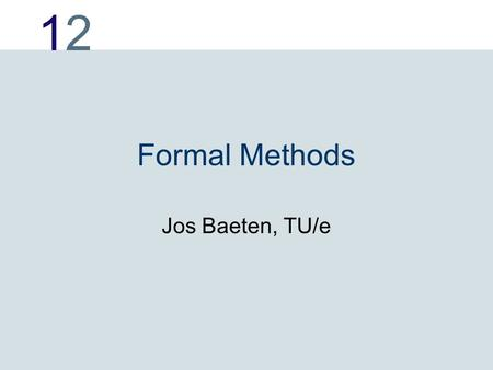 1212 Formal Methods Jos Baeten, TU/e. 1212 Formal methods Is the mathematics of software engineering. Modeling, calculation.