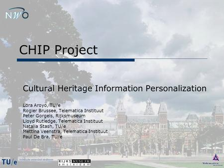 CHIP Project Cultural Heritage Information Personalization Lora Aroyo, TU/e Rogier Brussee, Telematica Instituut Peter Gorgels, Rijksmuseum Lloyd Rutledge,