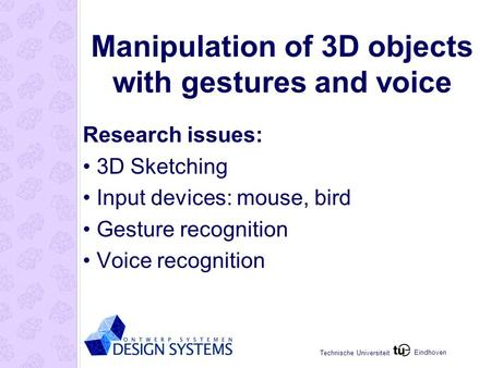 Eindhoven Technische Universiteit Manipulation of 3D objects with gestures and voice Research issues: 3D Sketching Input devices: mouse, bird Gesture recognition.