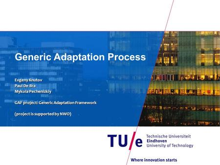 Generic Adaptation Process Evgeny Knutov Paul De Bra Mykola Pechenizkiy GAF project: Generic Adaptation Framework (project is supported byNWO (project.