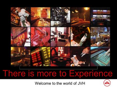 There is more to Experience Welcome to the world of JVH.