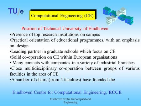 Eindhoven Centre for Computational Engineering 1 Computational Engineering (CE) Presence of top research institutions on campus Practical orientation of.