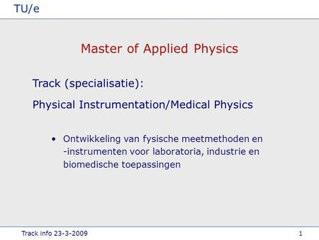 Track info 23-3-2009 TU/e 1 Master of Applied Physics Physical Instrumentation/Medical Physics Track (specialisatie): Ontwikkeling van fysische meetmethoden.