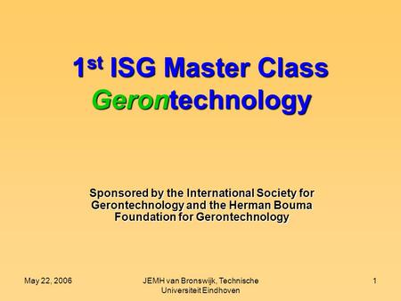 May 22, 2006JEMH van Bronswijk, Technische Universiteit Eindhoven 1 1 st ISG Master Class Gerontechnology Sponsored by the International Society for Gerontechnology.