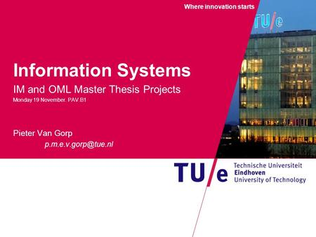 Where innovation starts Information Systems IM and OML Master Thesis Projects Monday 19 November. PAV.B1 Pieter Van Gorp W.F. Rietveld.