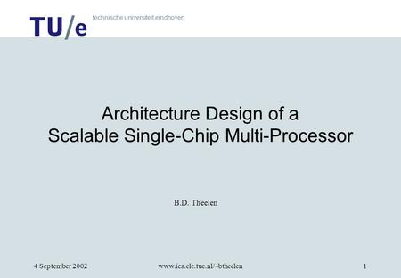 Technische universiteit eindhoven 4 September 2002www.ics.ele.tue.nl/~btheelen1 B.D. Theelen Architecture Design of a Scalable Single-Chip Multi-Processor.