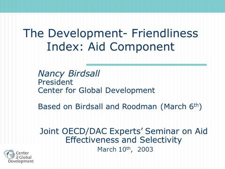 The Development- Friendliness Index: Aid Component Nancy Birdsall President Center for Global Development Based on Birdsall and Roodman (March 6 th ) Joint.