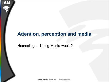 Hogeschool van Amsterdam Interactieve Media Attention, perception and media Hoorcollege - Using Media week 2.
