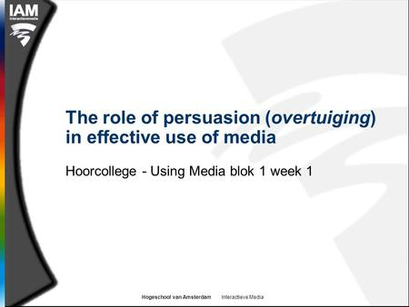 Hogeschool van Amsterdam Interactieve Media The role of persuasion (overtuiging) in effective use of media Hoorcollege - Using Media blok 1 week 1.