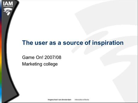 Hogeschool van Amsterdam Interactieve Media The user as a source of inspiration Game On! 2007/08 Marketing college.