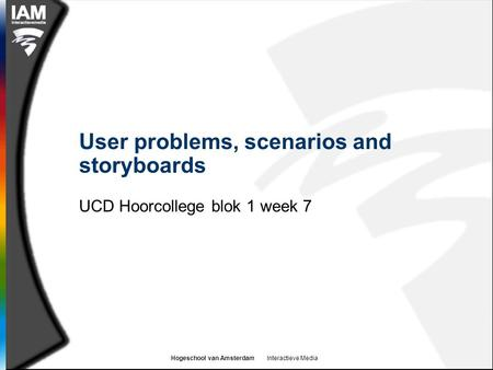 Hogeschool van Amsterdam Interactieve Media User problems, scenarios and storyboards UCD Hoorcollege blok 1 week 7.