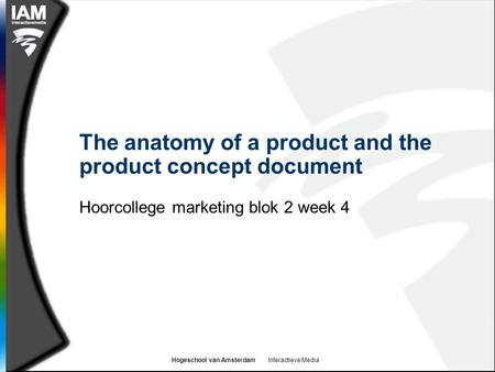 Hogeschool van Amsterdam Interactieve Media The anatomy of a product and the product concept document Hoorcollege marketing blok 2 week 4.