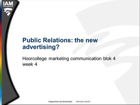 Hogeschool van Amsterdam Interactieve Media Public Relations: the new advertising? Hoorcollege marketing communication blok 4 week 4.