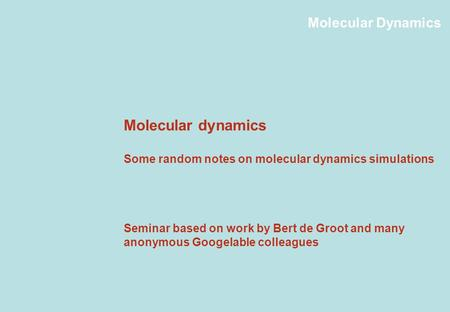 Molecular Dynamics Molecular dynamics Some random notes on molecular dynamics simulations Seminar based on work by Bert de Groot and many anonymous Googelable.