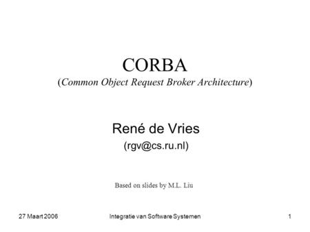 27 Maart 2006Integratie van Software Systemen1 CORBA (Common Object Request Broker Architecture) René de Vries Based on slides by M.L. Liu.