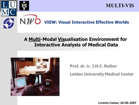 Prof. dr. ir. J.H.C. Reiber A Multi-Modal Visualisation Environment for Interactive Analysis of Medical Data MULTI-VIS Lorentz Center, 26-06-2007 VIEW: