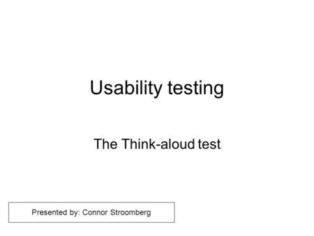 Usability testing The Think-aloud test Presented by: Connor Stroomberg.