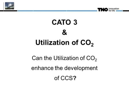 CATO 3 & Utilization of CO 2 Can the Utilization of CO 2 enhance the development of CCS?